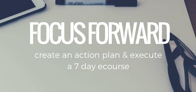 FOCUS FORWARD: a 7 day ecourse | strategysarah.com