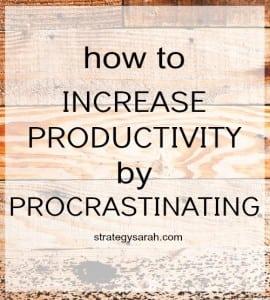How to increase productivity through procrastination | strategysarah.com