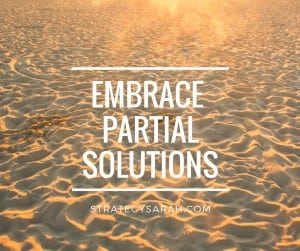 Embrace partial solutions | strategysarah.com