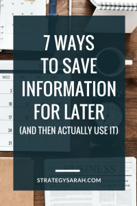 7 ways to save information for later (and then actually use it!) | strategysarah.com