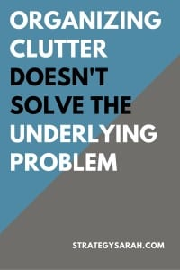 Organizing clutter doesn't solve the underlying problem. | strategysarah.com