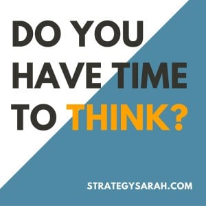 Do you have time to think? 3 ways to create time | strategysarah.com