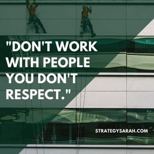 Don't work with people you don't respect. | strategysarah.com