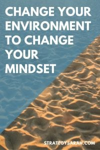 Change your environment; change your mindset. | strategysarah.com