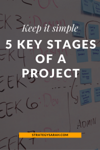 Keep it simple: 5 key stages of a project | strategysarah.com
