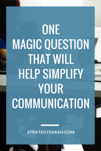 One magic question that will help simplify your communication