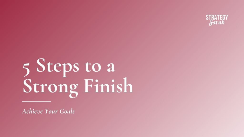 5 Steps to a Strong Finish: Achieve Your Goals