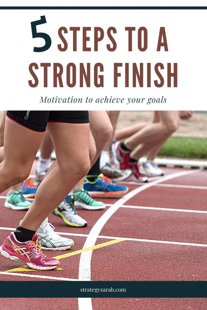 5 steps to a strong finish; motivation to achieve your goals