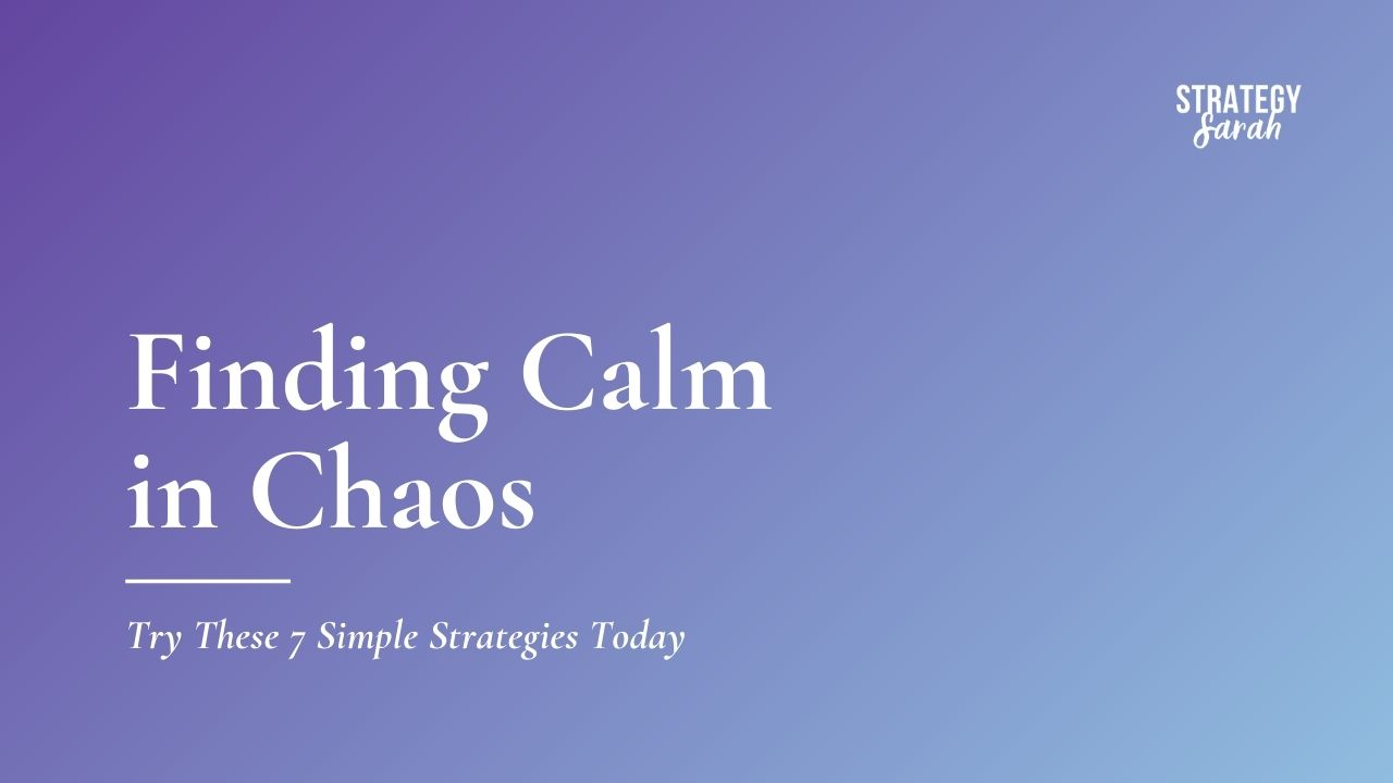 Finding Calm in Chaos: Try These 7 Simple Strategies