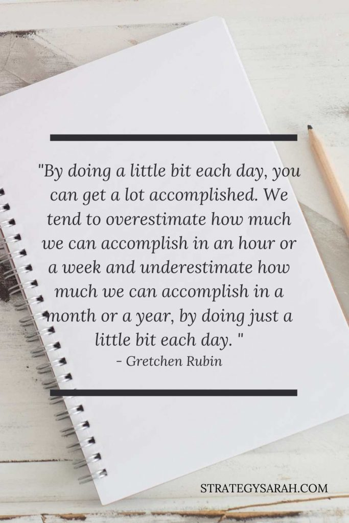 Quote from Gretchen Rubin about doing a little each day, aka mini goals