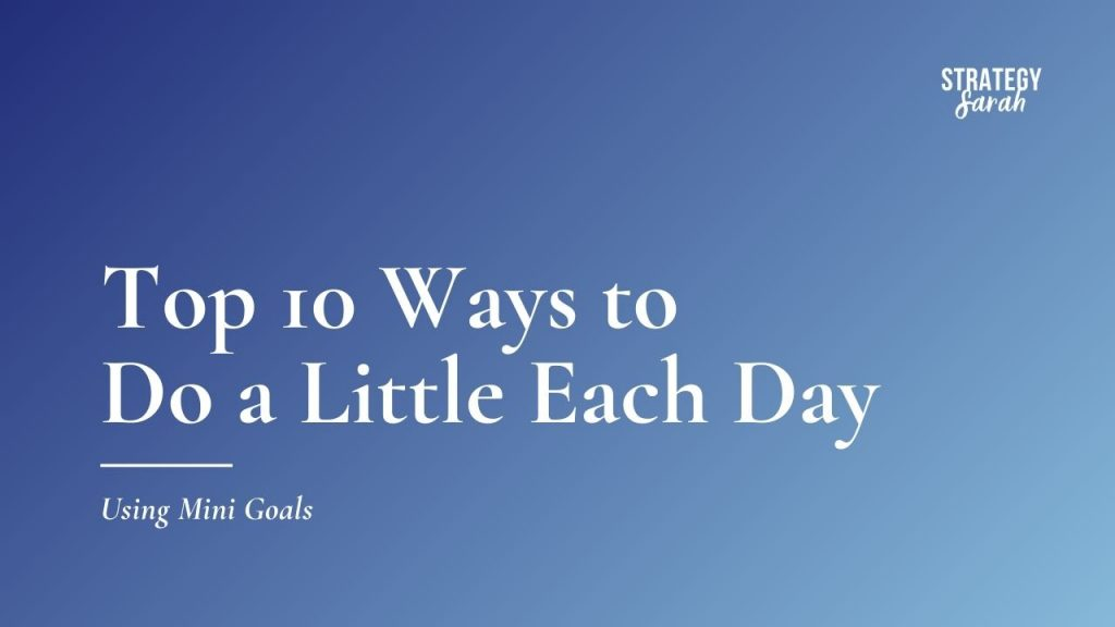 Mini Goals: Top 10 Ways to Do a Little Each Day | StrategySarah.com